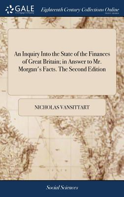 An Inquiry Into the State of the Finances of Great Britain; In Answer to Mr. Morgan's Facts. the Second Edition - Vansittart, Nicholas