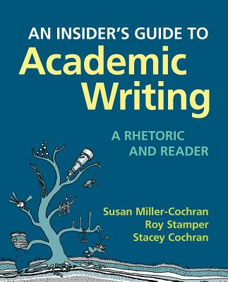 An Insider's Guide to Academic Writing: A Rhetoric and Reader - Miller-Cochran, Susan, and Stamper, Roy, and Cochran, Stacey