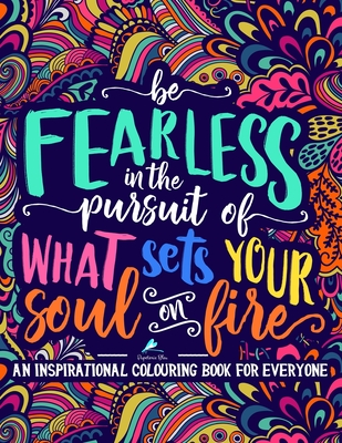 An Inspirational Colouring Book For Everyone: Be Fearless In The Pursuit Of What Sets Your Soul On Fire - Papeterie Bleu