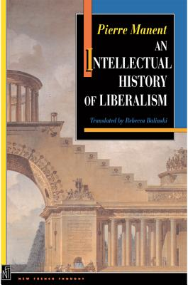 An Intellectual History of Liberalism - Manent, Pierre, and Balinski, Rebecca (Translated by), and Seigel, Jerrold E (Foreword by)