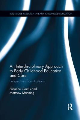 An Interdisciplinary Approach to Early Childhood Education and Care: Perspectives from Australia - Garvis, Susanne, and Manning, Matthew