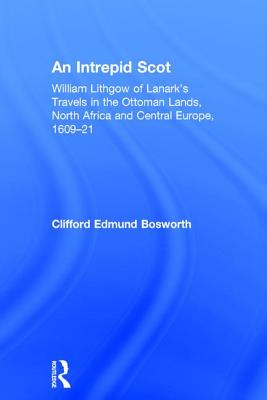 An Intrepid Scot: William Lithgow of Lanark's Travels in the Ottoman Lands, North Africa and Central Europe, 1609-21 - Bosworth, C Edmund