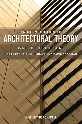 An Introduction to Architectural Theory: 1968 to the Present - Mallgrave, Harry Francis, and Goodman, David J.