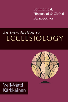 An Introduction to Ecclesiology: Ecumenical, Historical Global Perspectives - Karkkainen, Veli-Matti