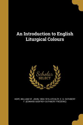 An Introduction to English Liturgical Colours - Hope, William St John 1854-1919 (Creator), and Atchley, E G Cuthbert F (Edward Godfr (Creator)