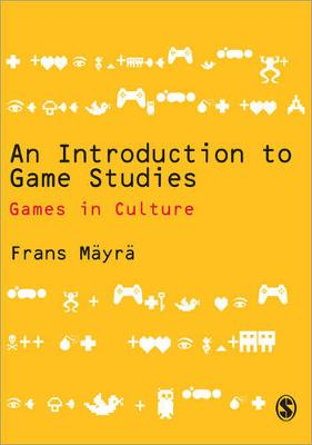 An Introduction to Game Studies: Games in Culture - Mayra, Frans
