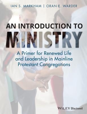 An Introduction to Ministry: A Primer for Renewed Life and Leadership in Mainline Protestant Congregations - Markham, Ian S., and Warder, Oran E.