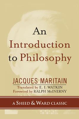 An Introduction to Philosophy - Maritain, Jacques, and Watkin, E I (Translated by), and McInerny, Ralph (Foreword by)