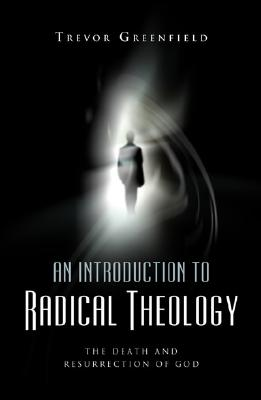 An Introduction to Radical Theology: The Death and Resurrection of God - Greenfield, Trevor, and Cupitt, Don (Foreword by)
