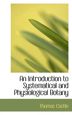 An Introduction to Systematical and Physiological Botany - Castle, Thomas