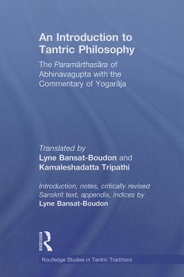 An Introduction to Tantric Philosophy: The Paramarthasara of Abhinavagupta with the Commentary of Yogaraja - Bansat-Boudon, Lyne, and Tripathi, Kamalesha Datta