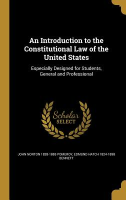 An Introduction to the Constitutional Law of the United States: Especially Designed for Students, General and Professional - Pomeroy, John Norton 1828-1885, and Bennett, Edmund Hatch 1824-1898
