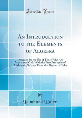 An Introduction to the Elements of Algebra: Designed for the Use of Those Who Are Acquainted Only with the First Principles of Arithmetic; Selected from the Algebra of Euler (Classic Reprint) - Euler, Leonhard