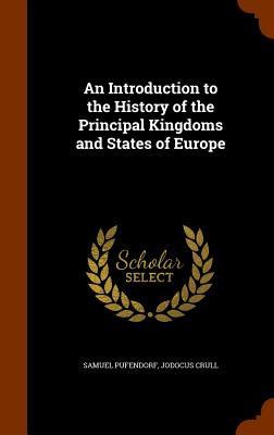 An Introduction to the History of the Principal Kingdoms and States of Europe - Pufendorf, Samuel, and Crull, Jodocus