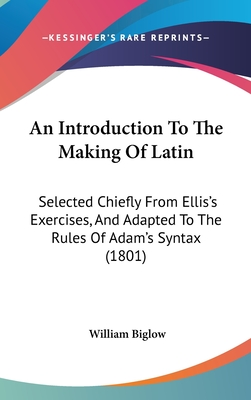 An Introduction to the Making of Latin: Selected Chiefly from Ellis's Exercises, and Adapted to the Rules of Adam's Syntax (1801) - Biglow, William