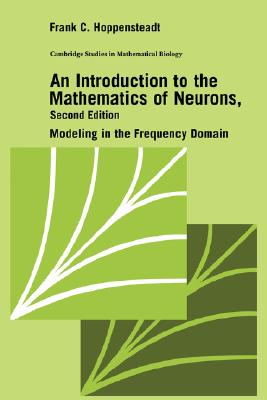 An Introduction to the Mathematics of Neurons: Modeling in the Frequency Domain - Hoppensteadt, Frank C.