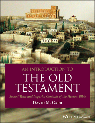 An Introduction to the Old Testament: Sacred Texts and Imperial Contexts of the Hebrew Bible - Carr, David M