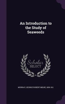 An Introduction to the Study of Seaweeds - Murray, George Robert Milne 1858-1911 (Creator)