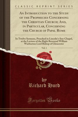 An Introduction to the Study of the Prophecies Concerning the Christian Church; And, in Particular, Concerning the Church of Papal Rome, Vol. 1: In Twelve Sermons, Preached in Lincoln's-Inn-Chapel, at the Lecture of the Right Reverend William Warburton Lo - Hurd, Richard, bp.