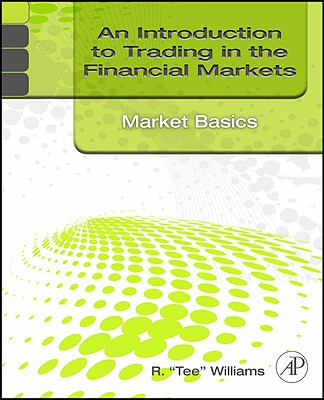 An Introduction to Trading in the Financial Markets: Market Basics - Williams, R Tee