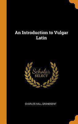 An Introduction to Vulgar Latin - Grandgent, Charles Hall