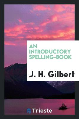 An Introductory Spelling-Book - Gilbert, J H