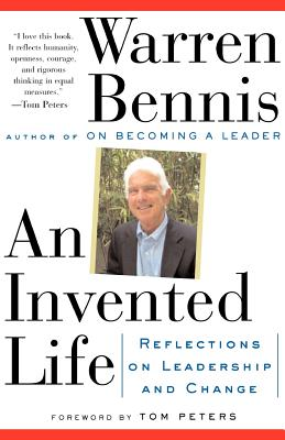 An Invented Life: Reflections on Leadership and Change - Bennis, Warren G, and Peters, Tom (Foreword by)