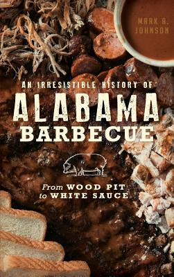 An Irresistible History of Alabama Barbecue: From Wood Pit to White Sauce - Johnson, Mark A