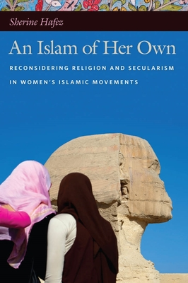An Islam of Her Own: Reconsidering Religion and Secularism in Women's Islamic Movements - Hafez, Sherine