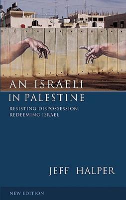 An Israeli in Palestine: Resisting Dispossession, Redeeming Israel - Halper, Jeff