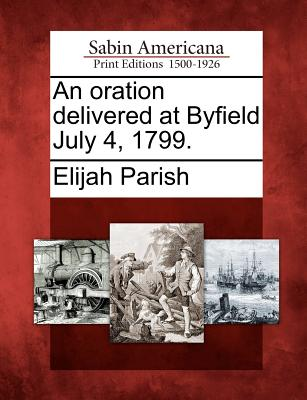 An Oration Delivered at Byfield July 4, 1799. - Parish, Elijah