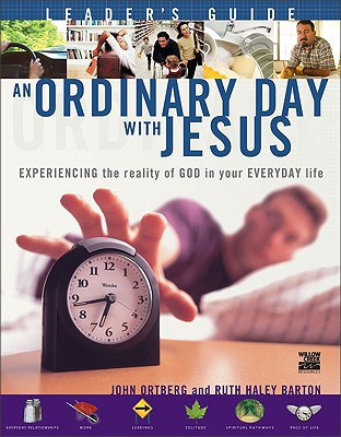 An Ordinary Day with Jesus Leader's Guide: Experiencing the Reality of God in Your Everyday Life - Ortberg, John, and Barton, Ruth Haley