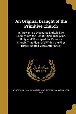 An Original Draught of the Primitive Church: In Answer to a Discourse Entituled, an Enquiry Into the Constitution, Discipline, Unity and Worship of the Primitive Church, That Flourish'd Within the First Three Hundred Years After Christ - Sclater, William 1638-1717? (Creator), and King, Peter King Baron (Creator)