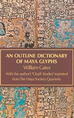 An Outline Dictionary of Maya Glyphs - Gates, William