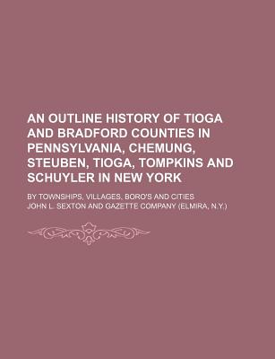 An Outline History of Tioga and Bradford Counties in Pennsylvania, Chemung, Steuben, Tioga, Tompkins and Schuyler in New York; By Townships, Villages, Boro's and Cities - Sexton, John L
