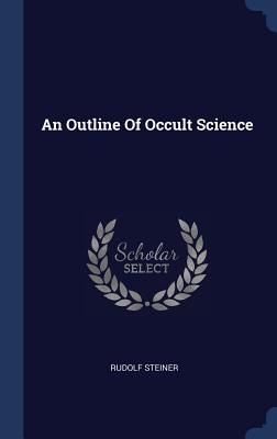 An Outline of Occult Science - Steiner, Rudolf, Dr.