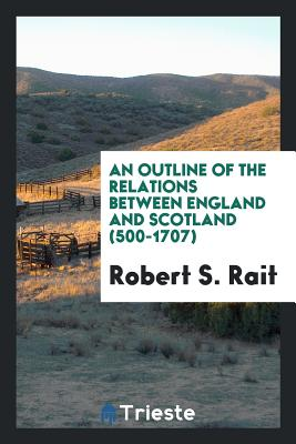 An Outline of the Relations Between England and Scotland (500-1707) - Rait, Robert S