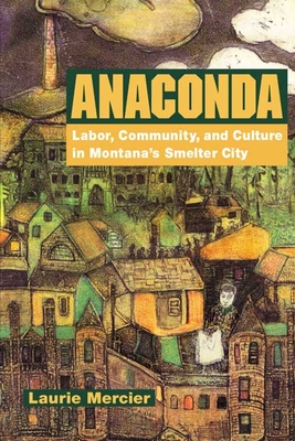 Anaconda: Labor, Community, and Culture in Montana's Smelter City - Mercier, Laurie