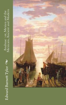 Anahuac: or, Mexico and the Mexicans, Ancient and Modern - Tylor, Edward Burnett