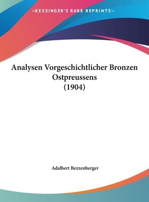 Analysen Vorgeschichtlicher Bronzen Ostpreussens (1904) - Bezzenberger, Adalbert (Editor)