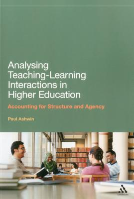 Analysing Teaching-Learning Interactions in Higher Education: Accounting for Structure and Agency - Ashwin, Paul