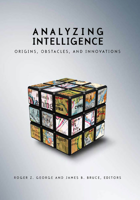 Analyzing Intelligence: Origins, Obstacles, and Innovations - George, Roger Z (Editor), and Bruce, James B (Editor)