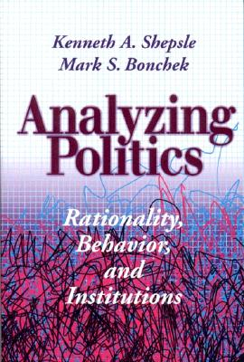 Analyzing Politics: Rationality, Behavior and Instititutions - Shepsle, Kenneth A, and Bonchek, Mark S