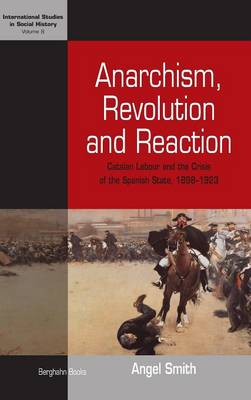 Anarchism, Revolution, and Reaction: Catalan Labour and the Crisis of the Spanish State, 1898-1923 - Smith, Angel