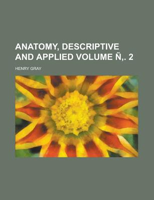 Anatomy, Descriptive and Applied Volume N . 2 - Gray, Henry, M.D.