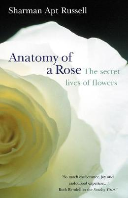 Anatomy Of A Rose: The Secret Life of Flowers - Russell, Sharman Apt