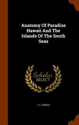 Anatomy of Paradise Hawaii and the Islands of the South Seas - Furnas, J C