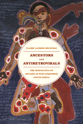 Ancestors and Antiretrovirals: The Biopolitics of HIV/AIDS in Post-Apartheid South Africa - Decoteau, Claire Laurier