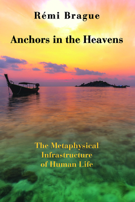 Anchors in the Heavens: The Metaphysical Infrastructure of Human Life - Brague, Remi, and Lapsa, Brian (Translated by)