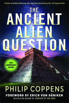 Ancient Alien Question, 10th Anniversary Edition: An Inquiry Into the Existence, Evidence, and Influence of Ancient Visitors - Coppens, Philip, and McGowan, Kathleen (Preface by), and Daniken, Erich Von (Foreword by)